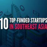 Top 10 Startup được đầu tư nhiều nhất ở khu vực Đông Nam Á